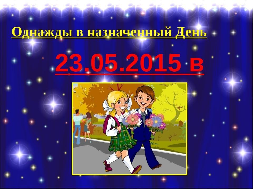 Однажды в назначенный День 23.05.2015 в 11.00