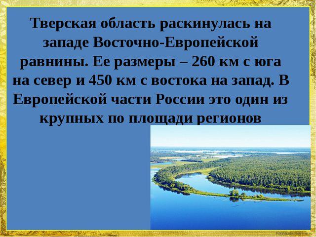 Тверская область раскинулась на западе Восточно-Европейской равнины. Ее разме...