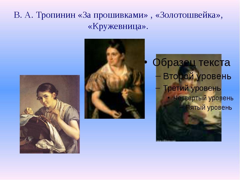 В. А. Тропинин «За прошивками» , «Золотошвейка», «Кружевница».