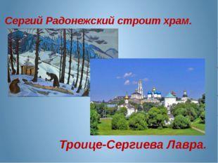 Сергий Радонежский строит храм. Троице-Сергиева Лавра.