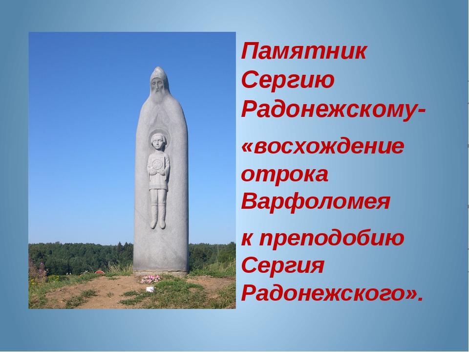 Памятник Сергию Радонежскому- «восхождение отрока Варфоломея к преподобию Се...