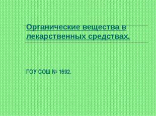 Органические вещества в лекарственных средствах. ГОУ СОШ № 1692.