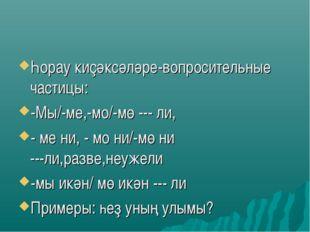Һорау киҫәксәләре-вопросительные частицы: -Мы/-ме,-мо/-мө --- ли, - ме ни, -