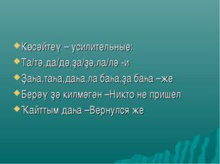 Көсәйтеү – усилительные: Та/тә,да/дә,ҙа/ҙә,ла/лә -и Ҙаһа,таһа,даһа,ла баһа,ҙа
