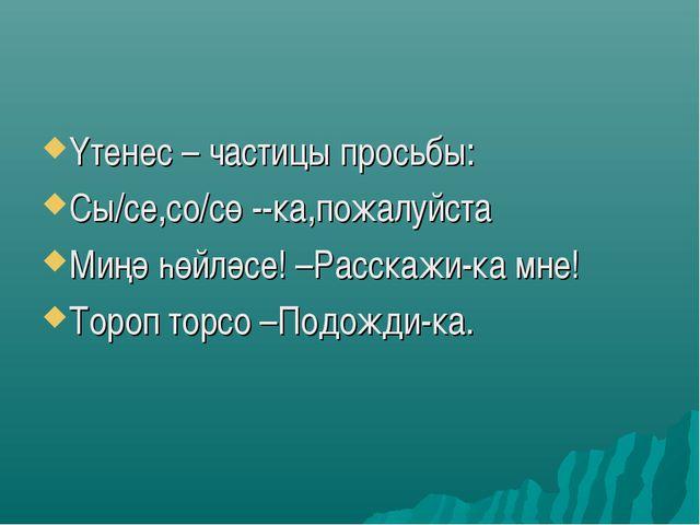 Үтенес – частицы просьбы: Сы/се,со/сө --ка,пожалуйста Миңә һөйләсе! –Расскажи...