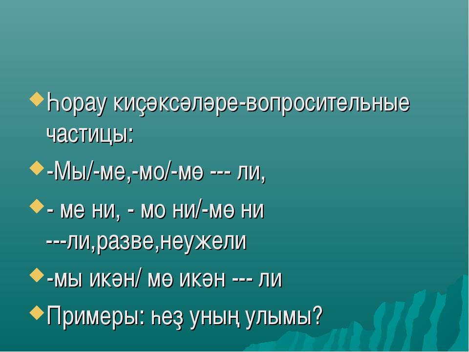 Һорау киҫәксәләре-вопросительные частицы: -Мы/-ме,-мо/-мө --- ли, - ме ни, -...