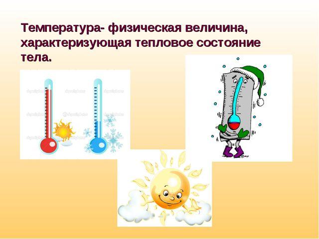 Температура- физическая величина, характеризующая тепловое состояние тела.