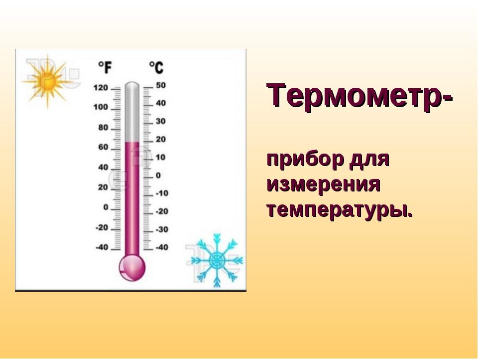 Термометр- прибор для измерения температуры.