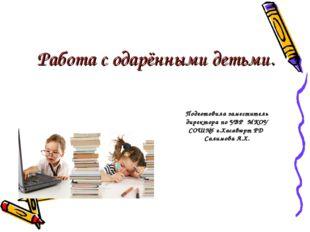 Работа с одарёнными детьми. Подготовила заместитель директора по УВР МКОУ СОШ