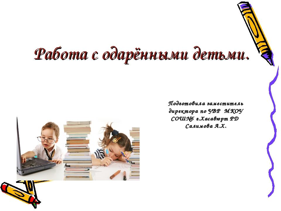Работа с одарёнными детьми. Подготовила заместитель директора по УВР МКОУ СОШ...