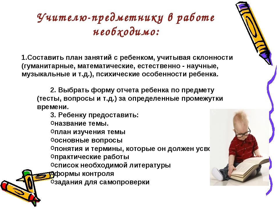 Учителю-предметнику в работе необходимо: 1.Составить план занятий с ребенком,...