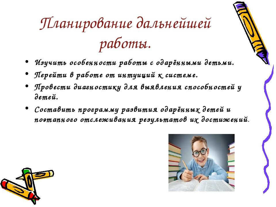 Планирование дальнейшей работы. Изучить особенности работы с одарёнными детьм...