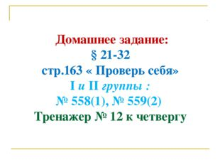 Домашнее задание: § 21-32 стр.163 « Проверь себя» I и II группы : № 558(1),