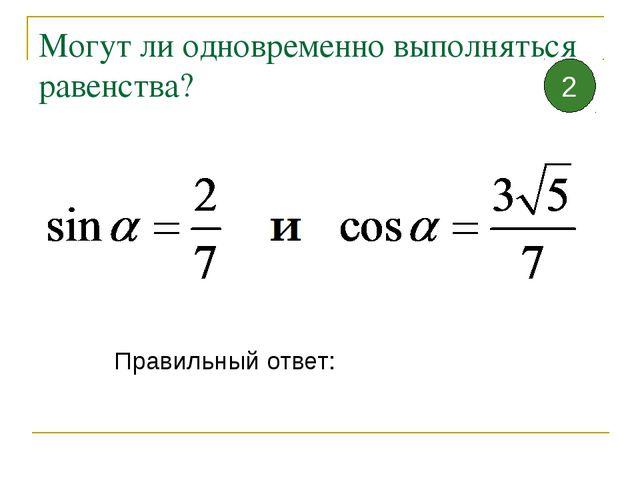 Могут ли одновременно выполняться равенства? Правильный ответ: 2