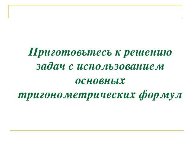 Приготовьтесь к решению задач с использованием основных тригонометрических фо...