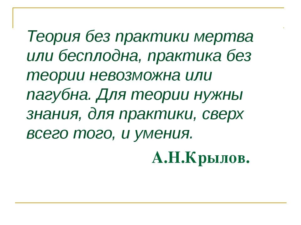 А.Н.Крылов. Теория без практики мертва или бесплодна, практика без теории не...