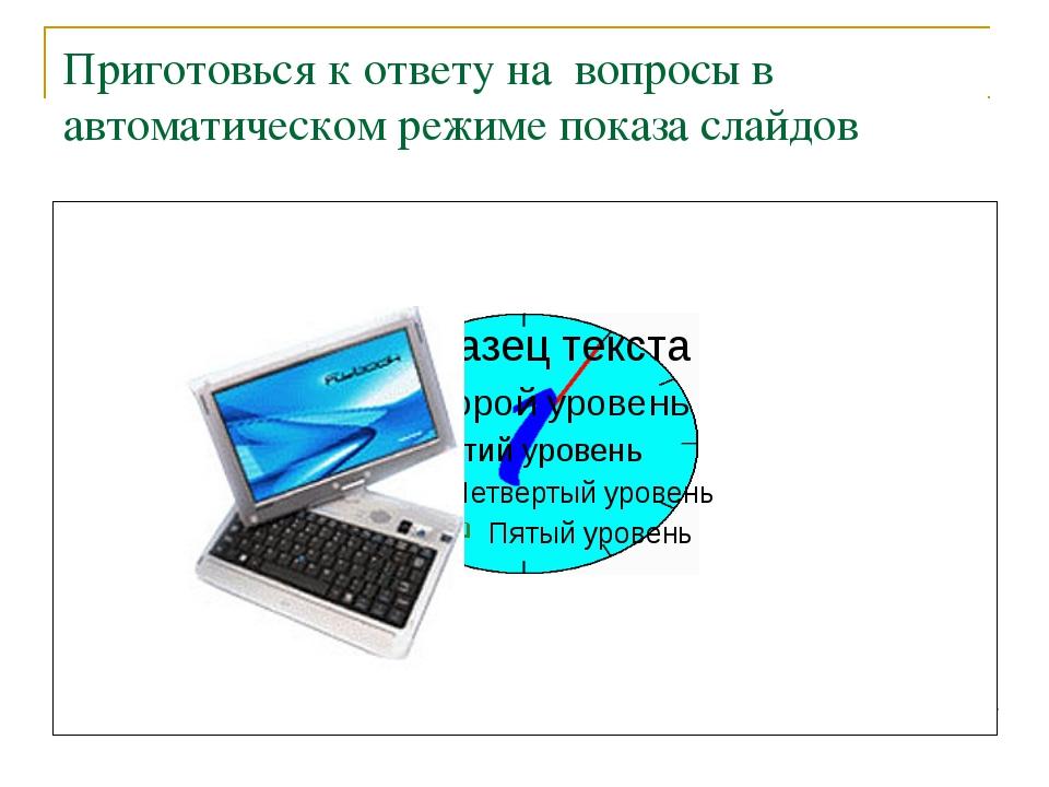 Приготовься к ответу на вопросы в автоматическом режиме показа слайдов