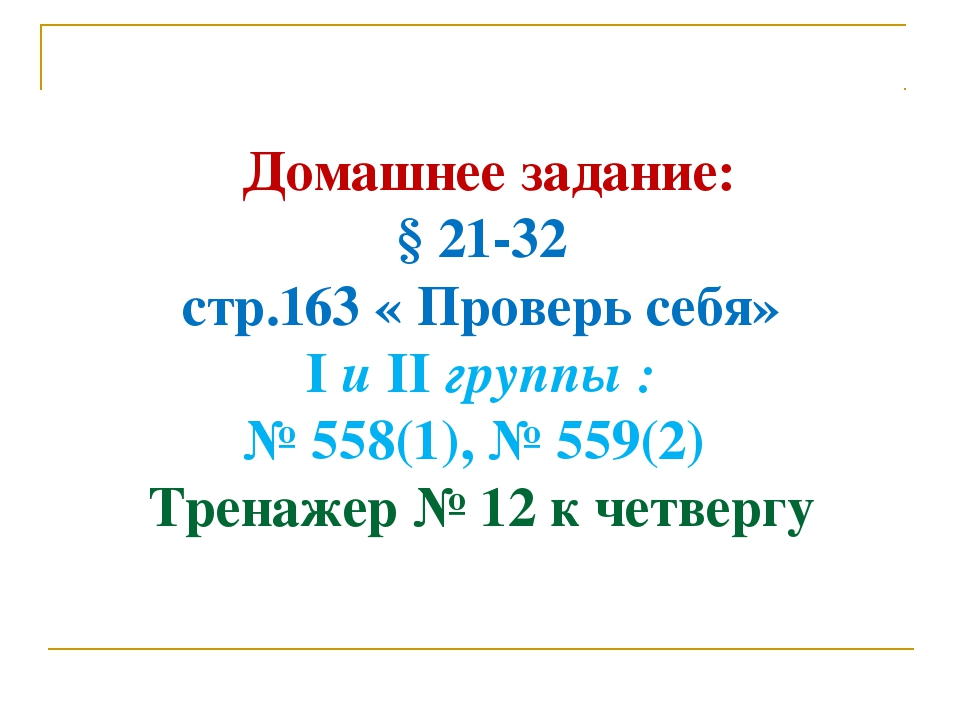 Домашнее задание: § 21-32 стр.163 « Проверь себя» I и II группы : № 558(1),...