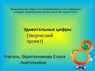 Удивительные цифры Учитель: Веретенникова Елена Анатольевна Муниципальное бюд