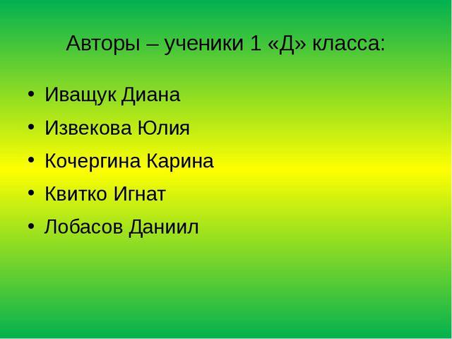 Авторы – ученики 1 «Д» класса: Иващук Диана Извекова Юлия Кочергина Карина Кв...