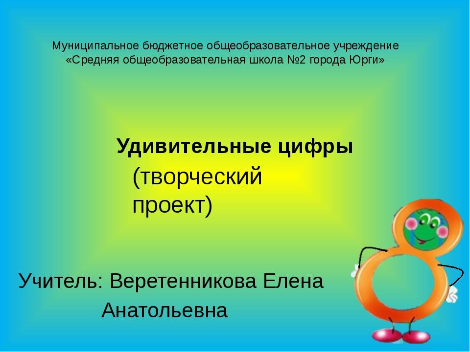 Удивительные цифры Учитель: Веретенникова Елена Анатольевна Муниципальное бюд...