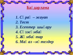 Бағдарлама 1. Сұрақ – жауап 2. Тест 3. Есептер шығару 4. Сөзжұмбақ 5. Жұмбақ