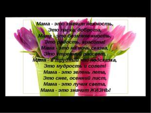 Мама - это значит нежность, Это ласка, доброта, Мама - это безмятежность, Это