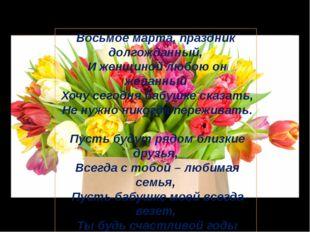 Восьмое марта, праздник долгожданный, И женщиной любою он желанный Хочу сегод