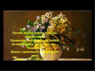 Пусть весна будет доброй, счастливой, Принесёт много новых побед! За поддержк