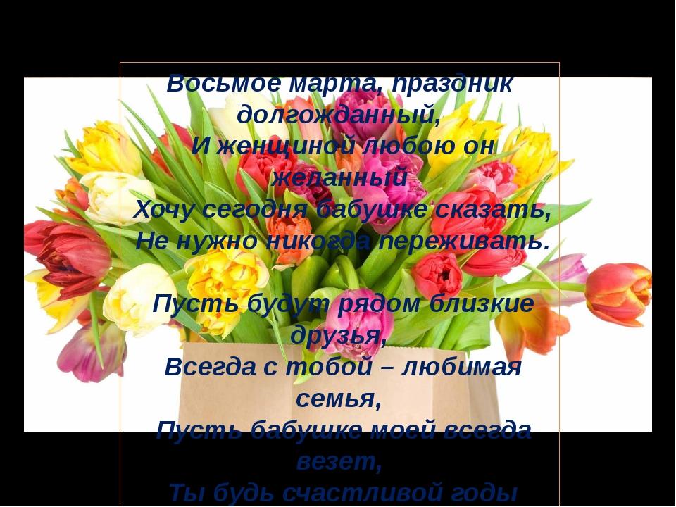 Восьмое марта, праздник долгожданный, И женщиной любою он желанный Хочу сегод...
