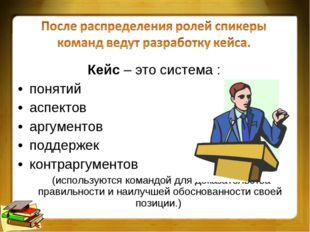 Кейс – это система : понятий аспектов аргументов поддержек контраргументов (и