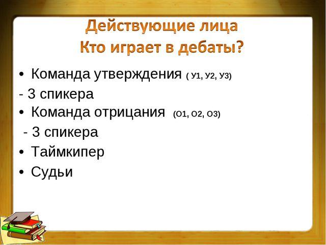 Команда утверждения ( У1, У2, У3) - 3 спикера Команда отрицания (О1, О2, О3)...