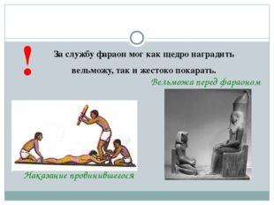 За службу фараон мог как щедро наградить вельможу, так и жестоко покарать. !