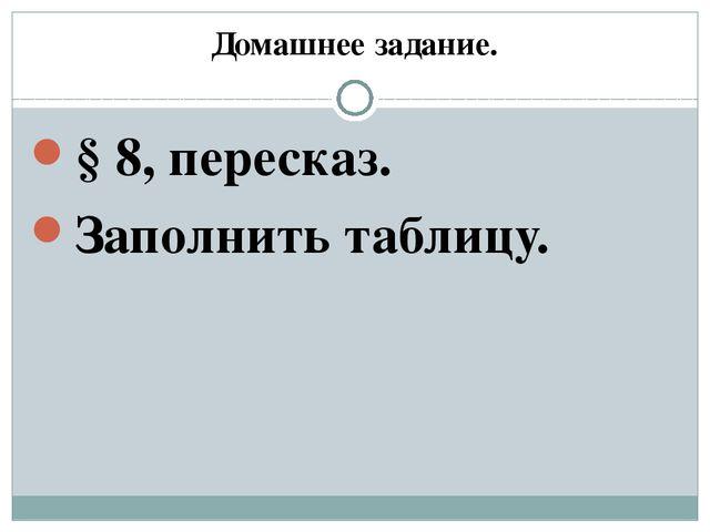 Домашнее задание. § 8, пересказ. Заполнить таблицу.