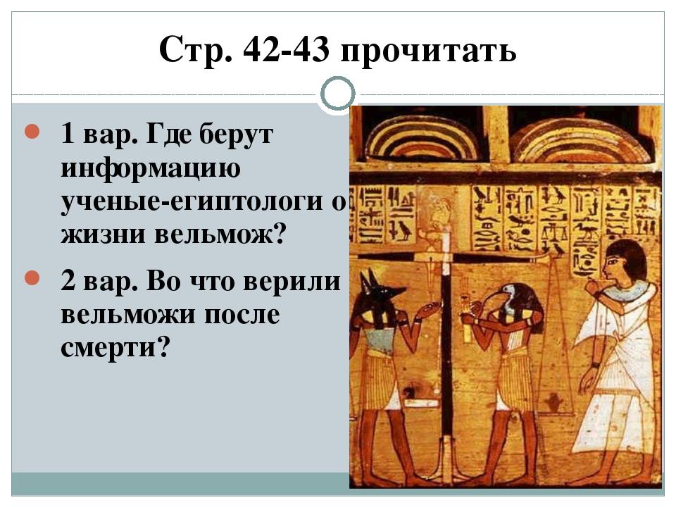 Стр. 42-43 прочитать 1 вар. Где берут информацию ученые-египтологи о жизни ве...