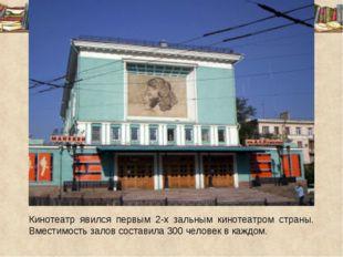 Кинотеатр явился первым 2-х зальным кинотеатром страны. Вместимость залов со