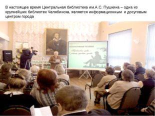 В настоящее время Центральная библиотека им.А.С. Пушкина – одна из крупнейши