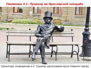 Памятник А.С. Пушкину на Ярославской площади Скульптура, посвященная А.С. Пу