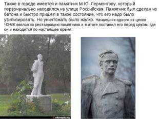 Также в городе имеется и памятник М.Ю. Лермонтову, который первоначально нах