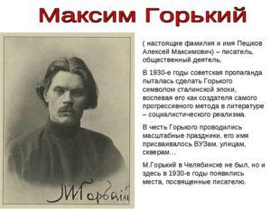 ( настоящие фамилия и имя Пешков Алексей Максимович) – писатель, общественны