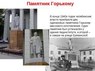 Памятник Горькому В конце 1940х годов челябинские власти приобрели два одина