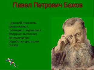 - русский писатель, фольклорист, публицист, журналист. Впервые выполнил лите