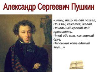 «Живу, пишу не для похвал, Но я бы, кажется, желал Печальный жребий мой прос