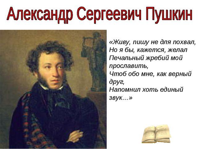 «Живу, пишу не для похвал, Но я бы, кажется, желал Печальный жребий мой прос...