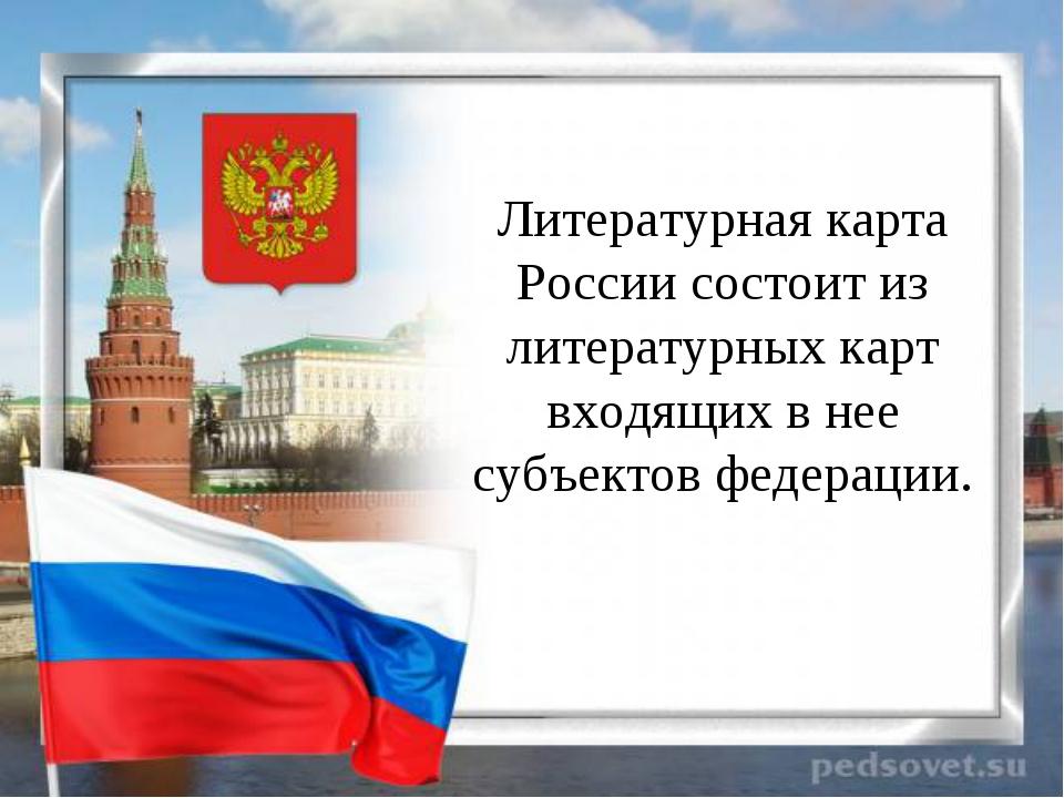 Литературная карта России состоит из литературных карт входящих в нее субъек...