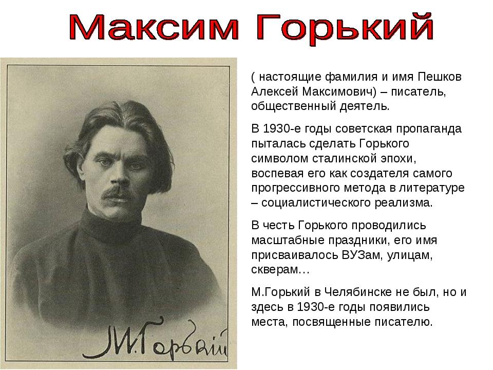 ( настоящие фамилия и имя Пешков Алексей Максимович) – писатель, общественны...