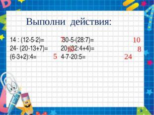 Выполни действия: 14 : (12-5∙2)= 30-5∙(28:7)= 24- (20-13+7)= 20-(32:4+4)= (6∙
