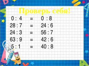 0 : 4 = 0 : 8 28 : 7 = 24 : 6 24 : 3 = 56 : 7 63 : 9 = 42 : 6 5 : 1 = 40 : 8