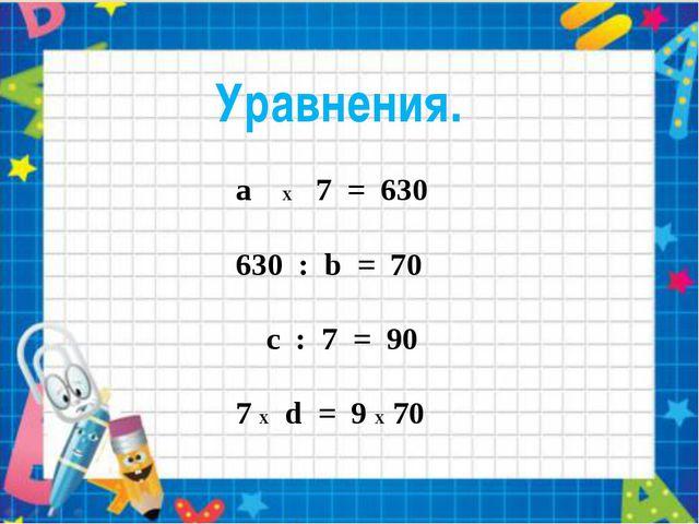 a X 7 = 630 630 : b = 70 с : 7 = 90 7 X d = 9 X 70 Уравнения.