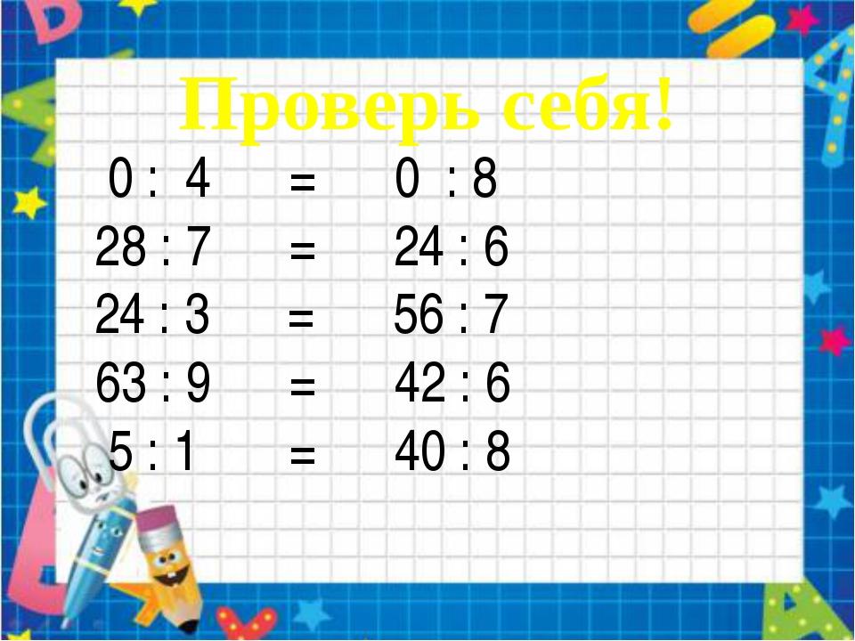 0 : 4 = 0 : 8 28 : 7 = 24 : 6 24 : 3 = 56 : 7 63 : 9 = 42 : 6 5 : 1 = 40 : 8...